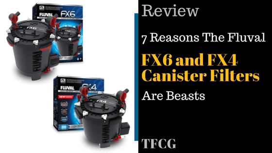 7 Reasons The Fluval FX6 & FX4 Canister Filters Are Beasts [2017 Review]